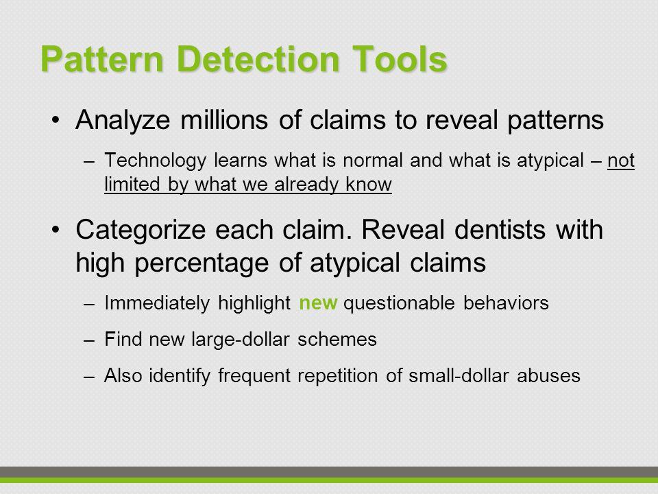 Pattern Detection Tools Analyze millions of claims to reveal patterns –Technology learns what is normal and what is atypical – not limited by what we already know Categorize each claim.