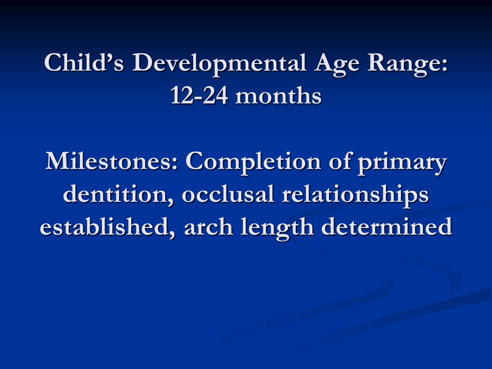 Child's Developmental Age Range: months Milestones: Completion of primary dentition, occlusal relationships established, arch length determined