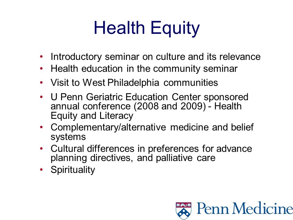 Health Equity Introductory seminar on culture and its relevance Health education in the community seminar Visit to West Philadelphia communities U Penn Geriatric Education Center sponsored annual conference (2008 and 2009) - Health Equity and Literacy Complementary/alternative medicine and belief systems Cultural differences in preferences for advance planning directives, and palliative care Spirituality
