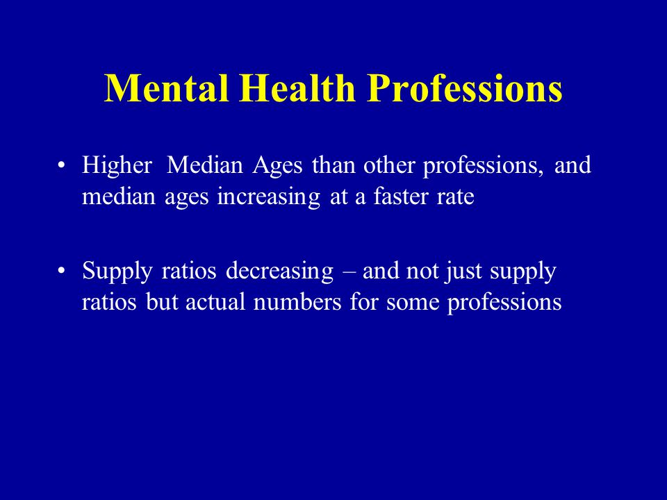 Mental Health Professions Higher Median Ages than other professions, and median ages increasing at a faster rate Supply ratios decreasing – and not just supply ratios but actual numbers for some professions