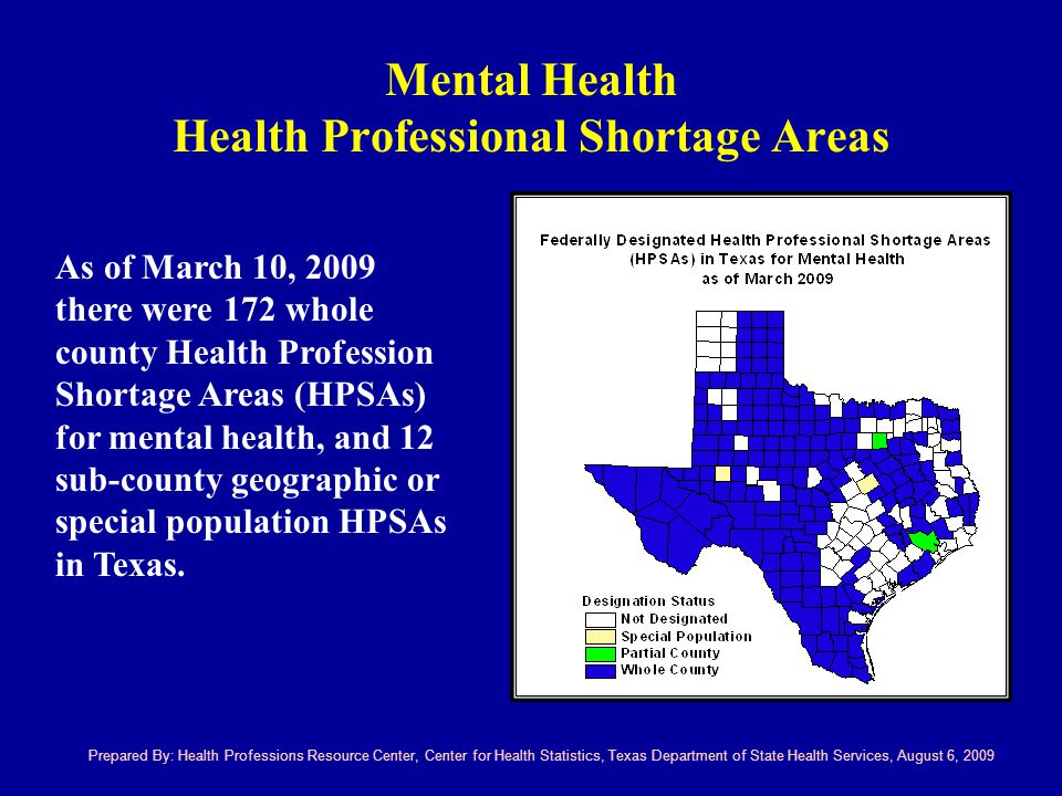 Mental Health Health Professional Shortage Areas Prepared By: Health Professions Resource Center, Center for Health Statistics, Texas Department of State Health Services, August 6, 2009 As of March 10, 2009 there were 172 whole county Health Profession Shortage Areas (HPSAs) for mental health, and 12 sub-county geographic or special population HPSAs in Texas.