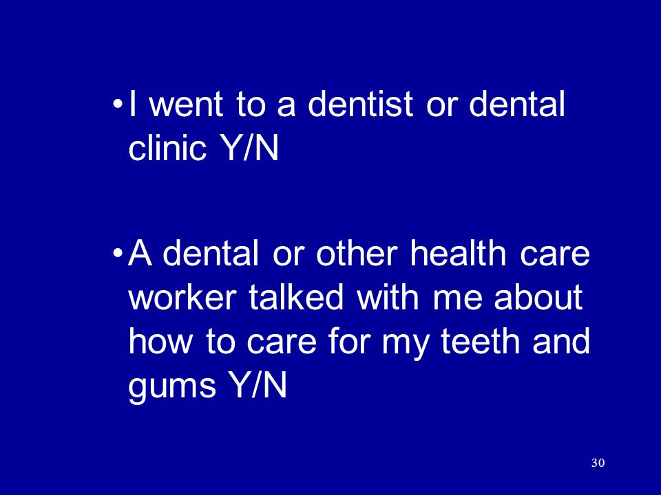 30 I went to a dentist or dental clinic Y/N A dental or other health care worker talked with me about how to care for my teeth and gums Y/N