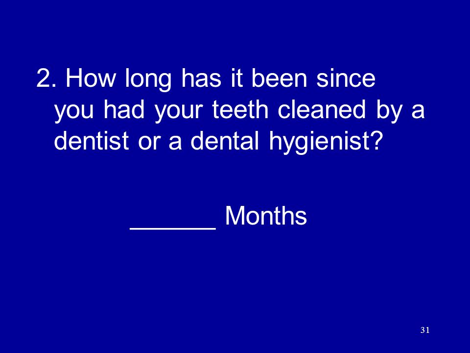 31 2. How long has it been since you had your teeth cleaned by a dentist or a dental hygienist.