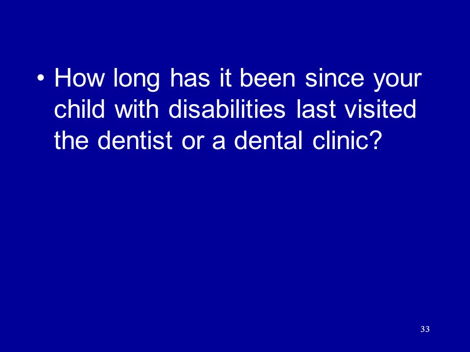 33 How long has it been since your child with disabilities last visited the dentist or a dental clinic