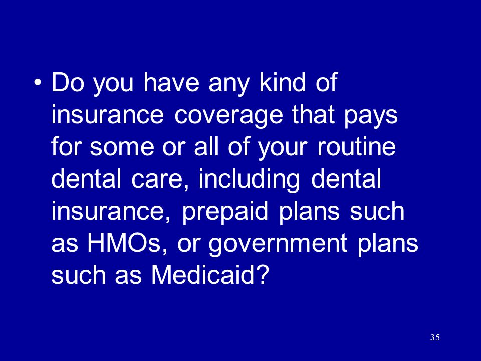 35 Do you have any kind of insurance coverage that pays for some or all of your routine dental care, including dental insurance, prepaid plans such as HMOs, or government plans such as Medicaid