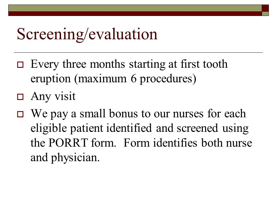 Screening/evaluation  Every three months starting at first tooth eruption (maximum 6 procedures)  Any visit  We pay a small bonus to our nurses for each eligible patient identified and screened using the PORRT form.