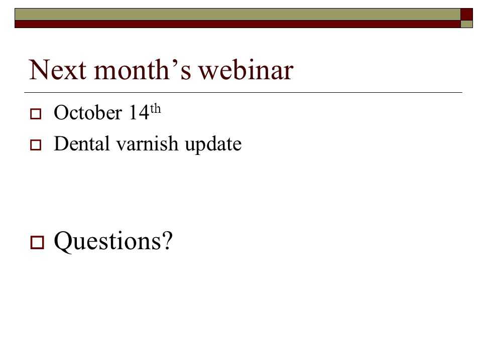 Next month's webinar  October 14 th  Dental varnish update  Questions