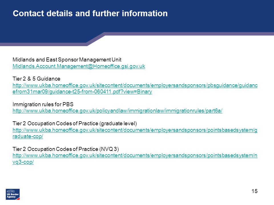 15 Contact details and further information Midlands and East Sponsor Management Unit Tier 2 & 5 Guidance   efrom31mar09/guidance-t25-from pdf view=Binary   efrom31mar09/guidance-t25-from pdf view=Binary Immigration rules for PBS   Tier 2 Occupation Codes of Practice (graduate level)   raduate-cop/ Tier 2 Occupation Codes of Practice (NVQ 3)   vq3-cop/