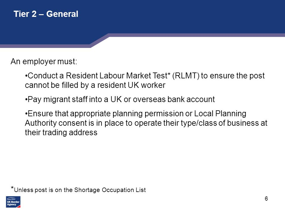 6 Tier 2 – General An employer must: Conduct a Resident Labour Market Test* (RLMT) to ensure the post cannot be filled by a resident UK worker Pay migrant staff into a UK or overseas bank account Ensure that appropriate planning permission or Local Planning Authority consent is in place to operate their type/class of business at their trading address * Unless post is on the Shortage Occupation List