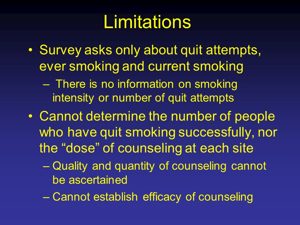 Limitations Survey asks only about quit attempts, ever smoking and current smoking – There is no information on smoking intensity or number of quit attempts Cannot determine the number of people who have quit smoking successfully, nor the dose of counseling at each site –Quality and quantity of counseling cannot be ascertained –Cannot establish efficacy of counseling