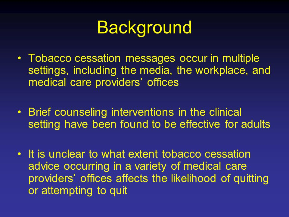 Background Tobacco cessation messages occur in multiple settings, including the media, the workplace, and medical care providers' offices Brief counseling interventions in the clinical setting have been found to be effective for adults It is unclear to what extent tobacco cessation advice occurring in a variety of medical care providers' offices affects the likelihood of quitting or attempting to quit