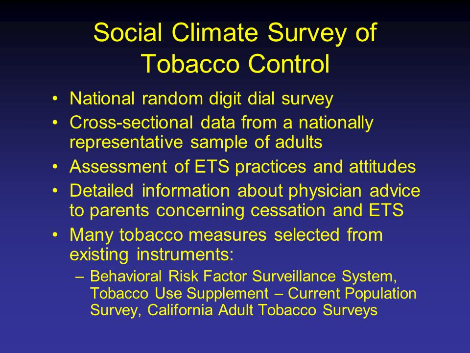 Social Climate Survey of Tobacco Control National random digit dial survey Cross-sectional data from a nationally representative sample of adults Assessment of ETS practices and attitudes Detailed information about physician advice to parents concerning cessation and ETS Many tobacco measures selected from existing instruments: –Behavioral Risk Factor Surveillance System, Tobacco Use Supplement – Current Population Survey, California Adult Tobacco Surveys