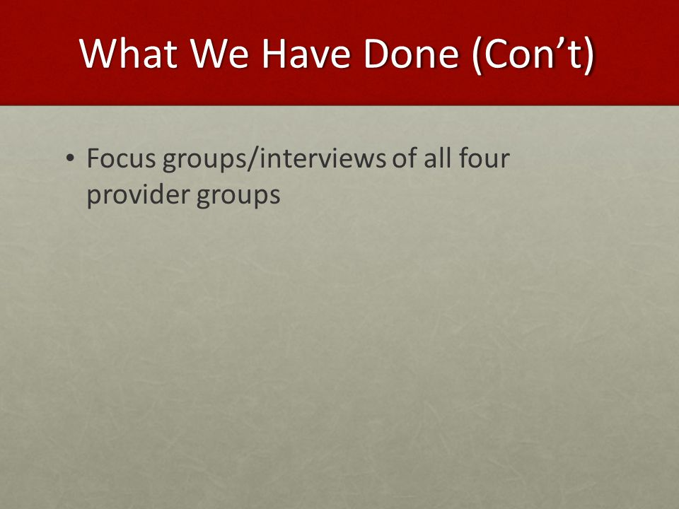 What We Have Done (Con't) Focus groups/interviews of all four provider groups