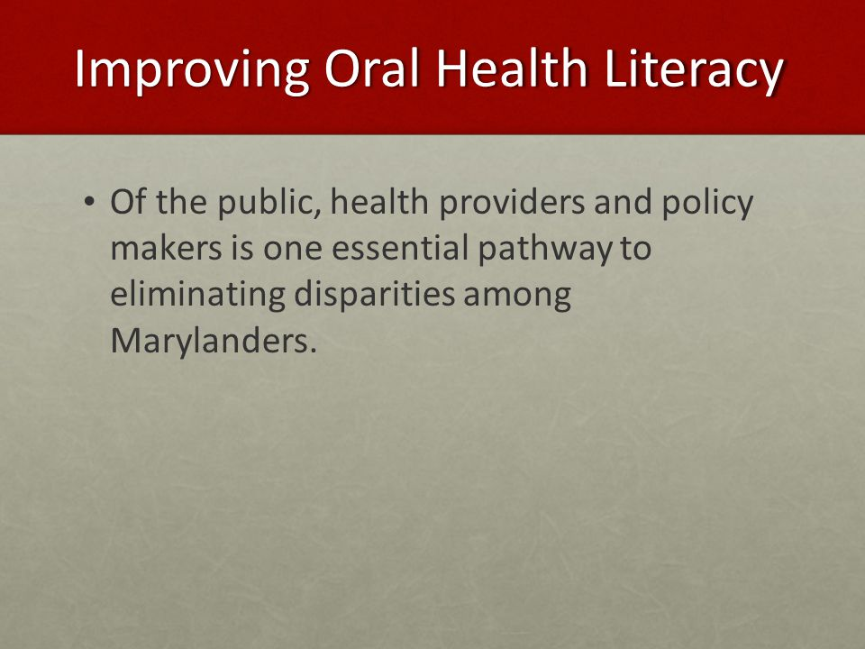 Improving Oral Health Literacy Of the public, health providers and policy makers is one essential pathway to eliminating disparities among Marylanders.