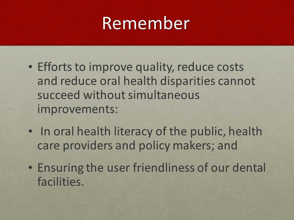 Remember Efforts to improve quality, reduce costs and reduce oral health disparities cannot succeed without simultaneous improvements: In oral health literacy of the public, health care providers and policy makers; and Ensuring the user friendliness of our dental facilities.