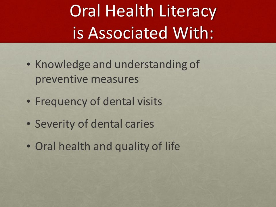 Oral Health Literacy is Associated With: Knowledge and understanding of preventive measures Frequency of dental visits Severity of dental caries Oral health and quality of life