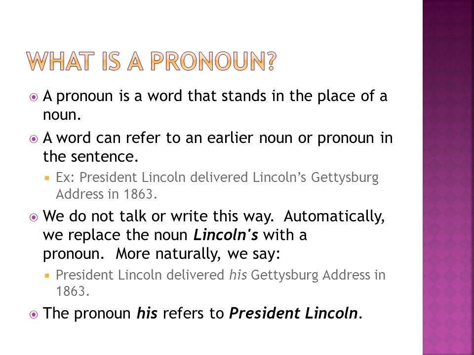  In the previous example, the pronoun his is called the REFERENT because it refers back.  It refers back to President Lincoln, the ANTECEDENT.