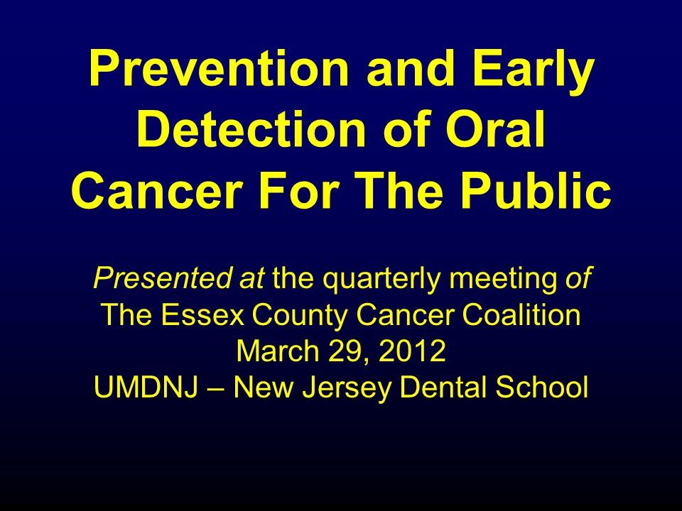 Prevention and Early Detection of Oral Cancer For The Public Presented at the quarterly meeting of The Essex County Cancer Coalition March 29, 2012 UMDNJ – New Jersey Dental School