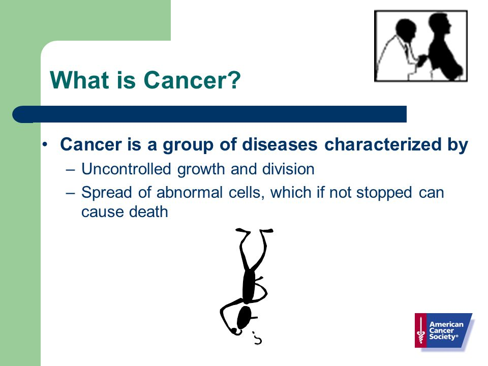 Cancer is a group of diseases characterized by –Uncontrolled growth and division –Spread of abnormal cells, which if not stopped can cause death What is Cancer