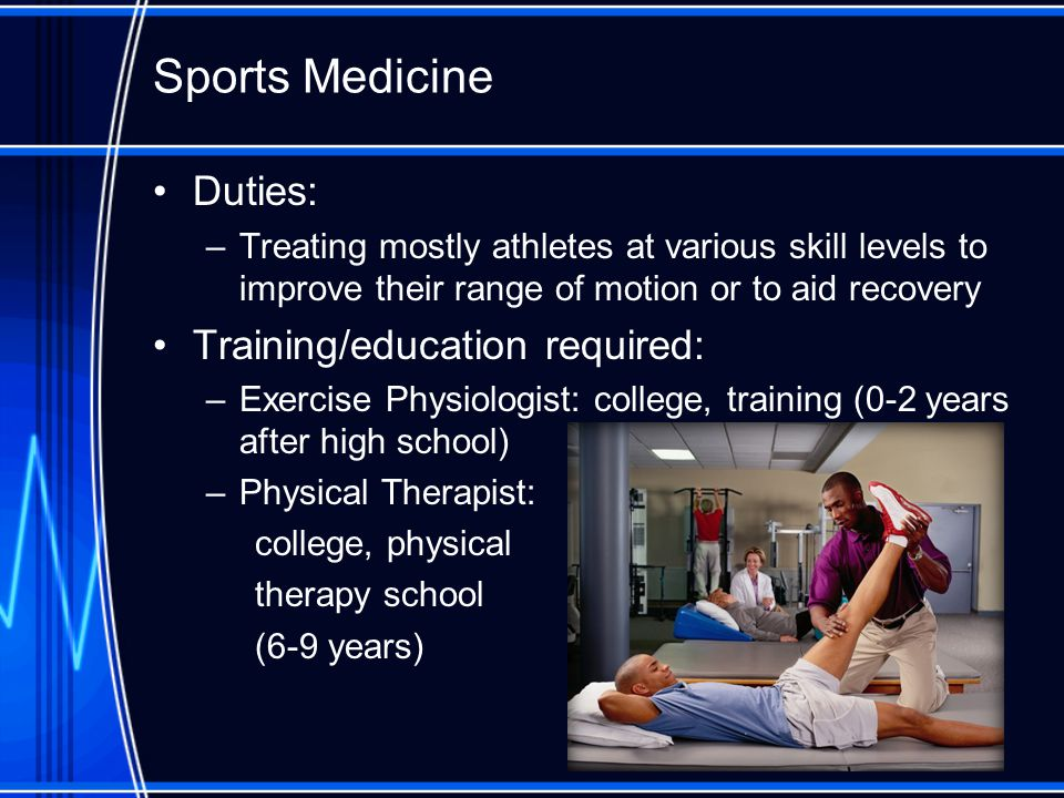 Sports Medicine Duties: –Treating mostly athletes at various skill levels to improve their range of motion or to aid recovery Training/education required: –Exercise Physiologist: college, training (0-2 years after high school) –Physical Therapist: college, physical therapy school (6-9 years)