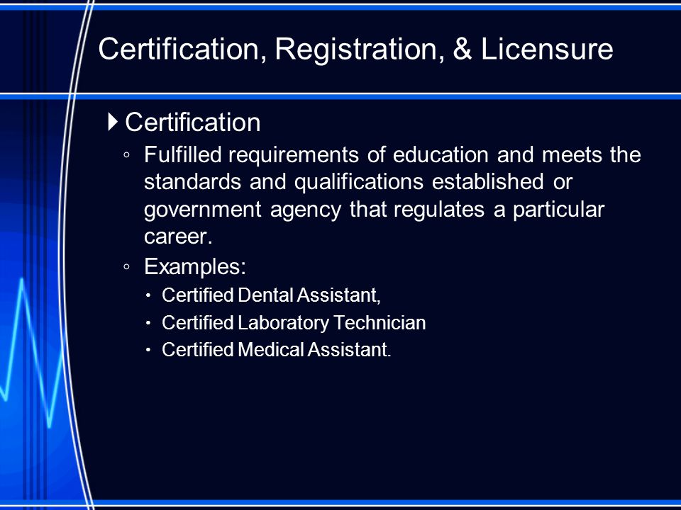  Certification ◦ Fulfilled requirements of education and meets the standards and qualifications established or government agency that regulates a particular career.