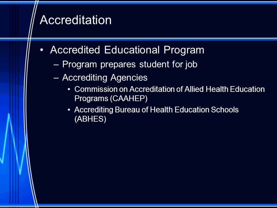 Accredited Educational Program –Program prepares student for job –Accrediting Agencies Commission on Accreditation of Allied Health Education Programs (CAAHEP) Accrediting Bureau of Health Education Schools (ABHES) Accreditation