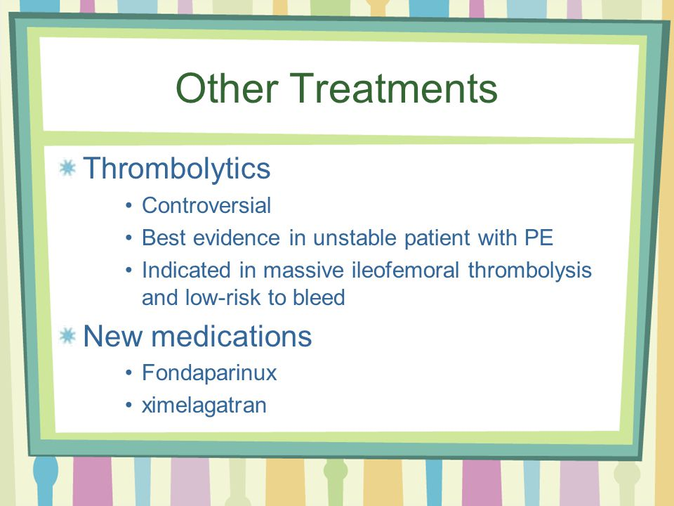 Other Treatments Thrombolytics Controversial Best evidence in unstable patient with PE Indicated in massive ileofemoral thrombolysis and low-risk to bleed New medications Fondaparinux ximelagatran