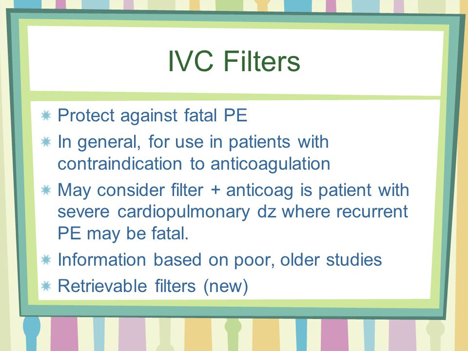 IVC Filters Protect against fatal PE In general, for use in patients with contraindication to anticoagulation May consider filter + anticoag is patient with severe cardiopulmonary dz where recurrent PE may be fatal.
