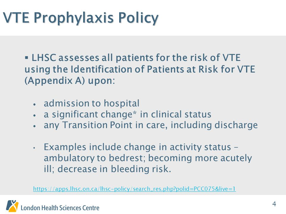 4 VTE Prophylaxis Policy  LHSC assesses all patients for the risk of VTE using the Identification of Patients at Risk for VTE (Appendix A) upon:  admission to hospital  a significant change* in clinical status  any Transition Point in care, including discharge Examples include change in activity status – ambulatory to bedrest; becoming more acutely ill; decrease in bleeding risk.