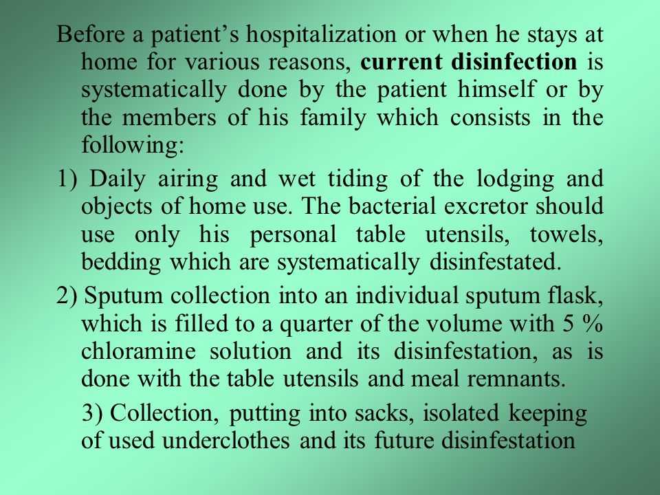 Before a patient's hospitalization or when he stays at home for various reasons, current disinfection is systematically done by the patient himself or by the members of his family which consists in the following: 1) Daily airing and wet tiding of the lodging and objects of home use.