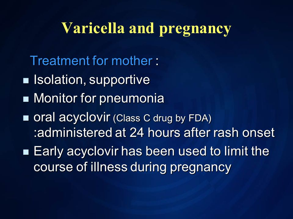 Varicella and pregnancy Treatment for mother : Treatment for mother : Isolation, supportive Isolation, supportive Monitor for pneumonia Monitor for pneumonia oral acyclovir (Class C drug by FDA) :administered at 24 hours after rash onset oral acyclovir (Class C drug by FDA) :administered at 24 hours after rash onset Early acyclovir has been used to limit the course of illness during pregnancy Early acyclovir has been used to limit the course of illness during pregnancy