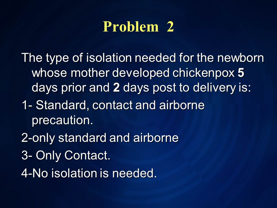 Problem 2 The type of isolation needed for the newborn whose mother developed chickenpox 5 days prior and 2 days post to delivery is: 1- Standard, contact and airborne precaution.