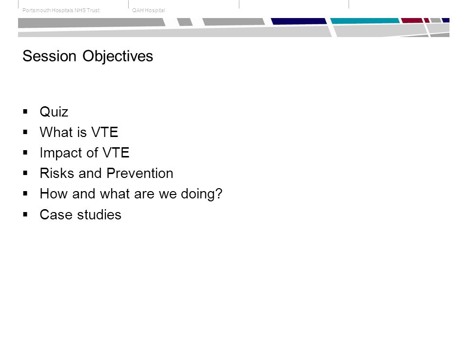 QAH HospitalPortsmouth Hospitals NHS Trust Session Objectives  Quiz  What is VTE  Impact of VTE  Risks and Prevention  How and what are we doing.
