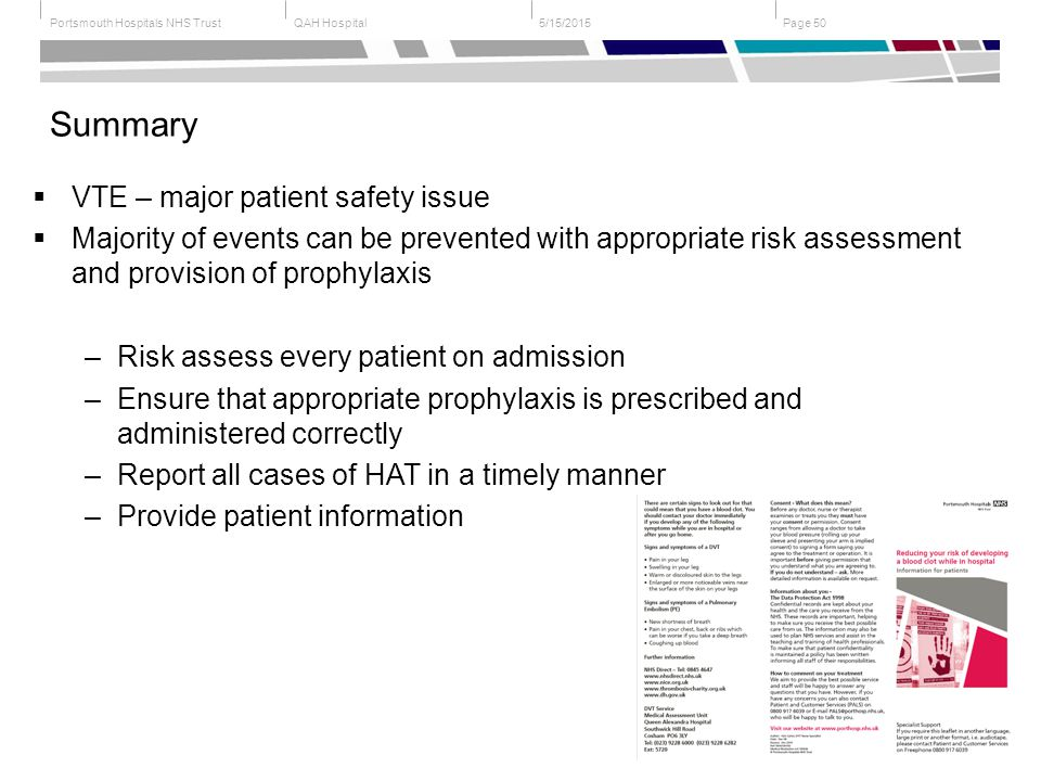 QAH HospitalPortsmouth Hospitals NHS Trust Page 505/15/2015 Summary  VTE – major patient safety issue  Majority of events can be prevented with appropriate risk assessment and provision of prophylaxis –Risk assess every patient on admission –Ensure that appropriate prophylaxis is prescribed and administered correctly –Report all cases of HAT in a timely manner –Provide patient information