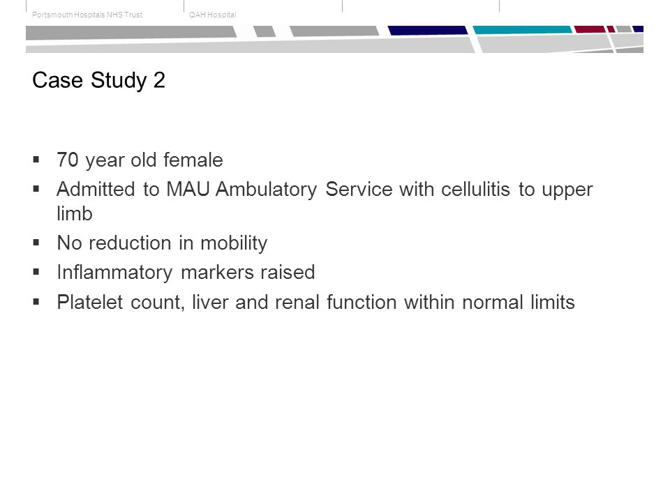QAH HospitalPortsmouth Hospitals NHS Trust Case Study 2  70 year old female  Admitted to MAU Ambulatory Service with cellulitis to upper limb  No reduction in mobility  Inflammatory markers raised  Platelet count, liver and renal function within normal limits