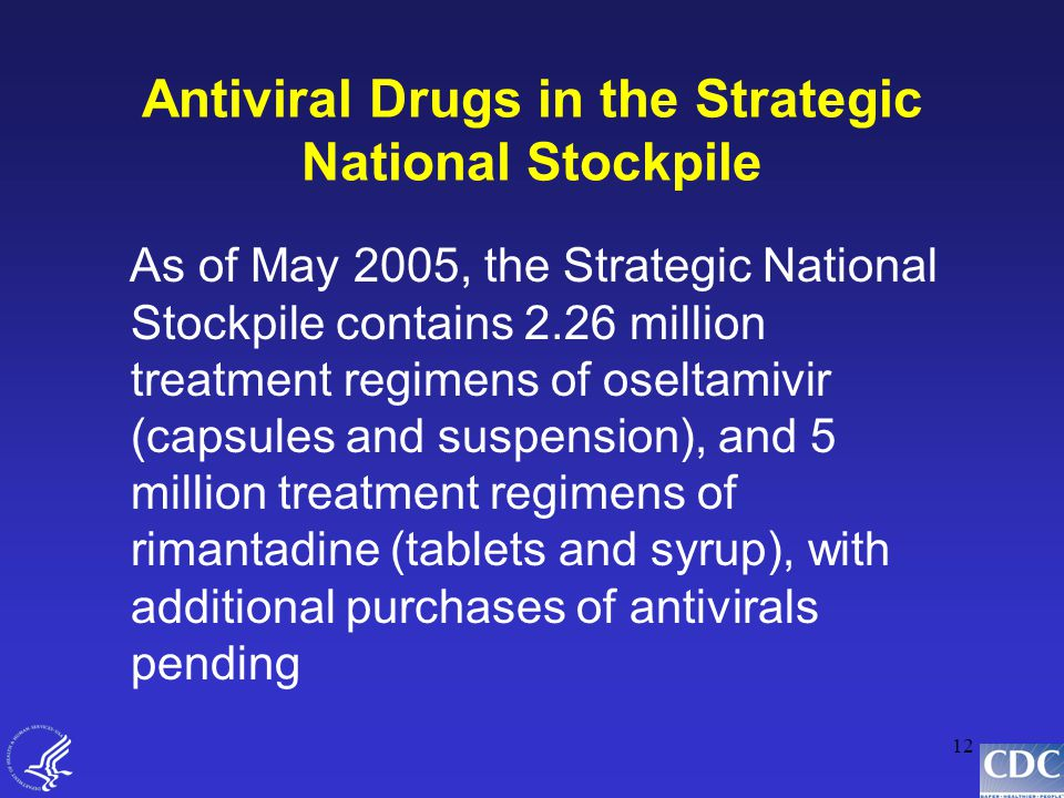 12 Antiviral Drugs in the Strategic National Stockpile As of May 2005, the Strategic National Stockpile contains 2.26 million treatment regimens of oseltamivir (capsules and suspension), and 5 million treatment regimens of rimantadine (tablets and syrup), with additional purchases of antivirals pending