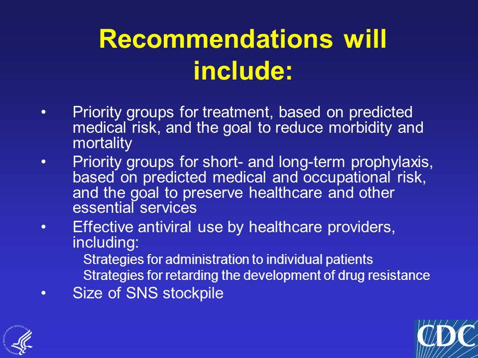 14 Priority groups for treatment, based on predicted medical risk, and the goal to reduce morbidity and mortality Priority groups for short- and long-term prophylaxis, based on predicted medical and occupational risk, and the goal to preserve healthcare and other essential services Effective antiviral use by healthcare providers, including: Strategies for administration to individual patients Strategies for retarding the development of drug resistance Size of SNS stockpile Recommendations will include: