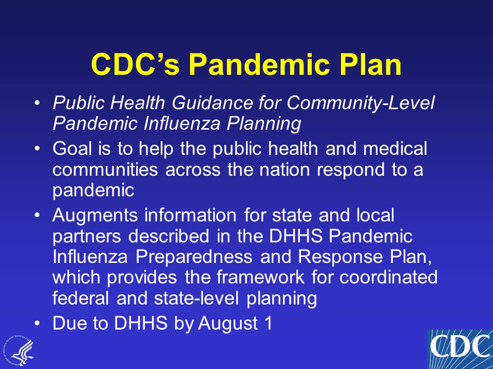 2 CDC's Pandemic Plan Public Health Guidance for Community-Level Pandemic Influenza Planning Goal is to help the public health and medical communities across the nation respond to a pandemic Augments information for state and local partners described in the DHHS Pandemic Influenza Preparedness and Response Plan, which provides the framework for coordinated federal and state-level planning Due to DHHS by August 1