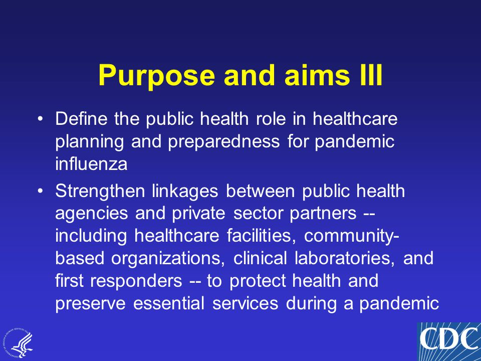 5 Purpose and aims III Define the public health role in healthcare planning and preparedness for pandemic influenza Strengthen linkages between public health agencies and private sector partners -- including healthcare facilities, community- based organizations, clinical laboratories, and first responders -- to protect health and preserve essential services during a pandemic