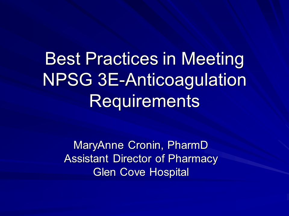 Best Practices in Meeting NPSG 3E-Anticoagulation Requirements MaryAnne Cronin, PharmD Assistant Director of Pharmacy Glen Cove Hospital