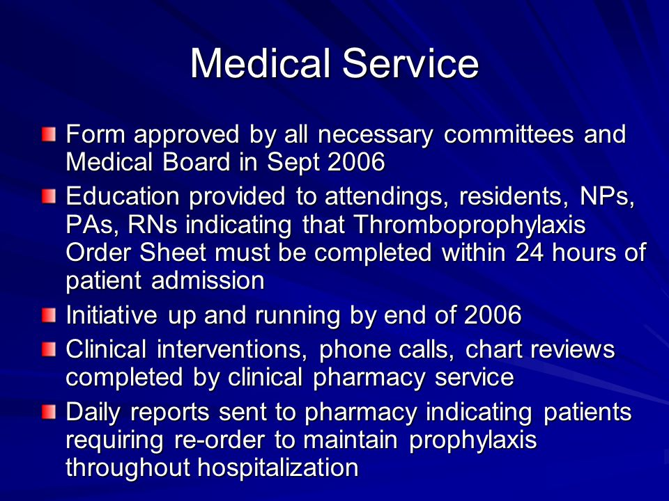 Medical Service Form approved by all necessary committees and Medical Board in Sept 2006 Education provided to attendings, residents, NPs, PAs, RNs indicating that Thromboprophylaxis Order Sheet must be completed within 24 hours of patient admission Initiative up and running by end of 2006 Clinical interventions, phone calls, chart reviews completed by clinical pharmacy service Daily reports sent to pharmacy indicating patients requiring re-order to maintain prophylaxis throughout hospitalization