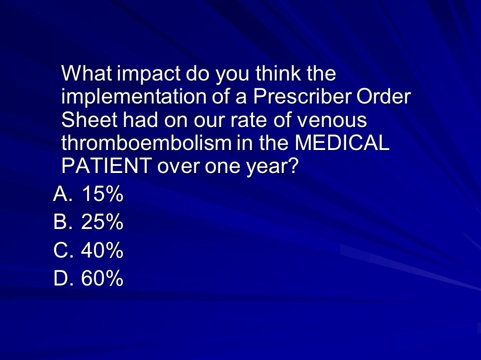 What impact do you think the implementation of a Prescriber Order Sheet had on our rate of venous thromboembolism in the MEDICAL PATIENT over one year.