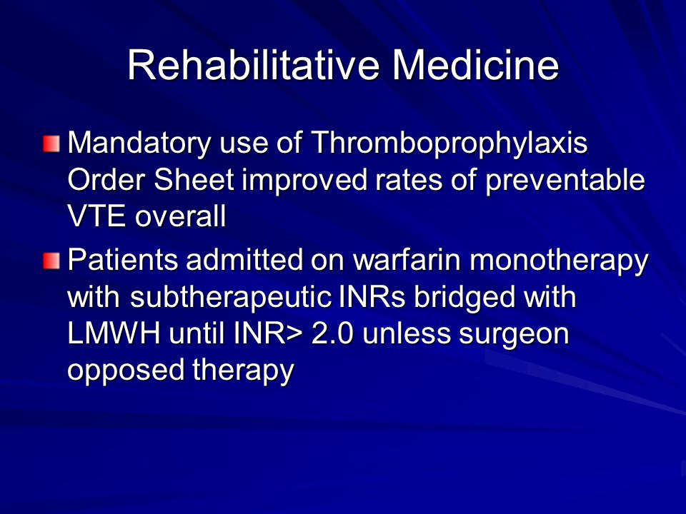 Rehabilitative Medicine Mandatory use of Thromboprophylaxis Order Sheet improved rates of preventable VTE overall Patients admitted on warfarin monotherapy with subtherapeutic INRs bridged with LMWH until INR> 2.0 unless surgeon opposed therapy