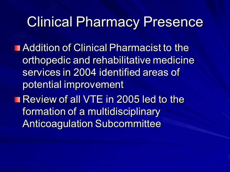Clinical Pharmacy Presence Addition of Clinical Pharmacist to the orthopedic and rehabilitative medicine services in 2004 identified areas of potential improvement Review of all VTE in 2005 led to the formation of a multidisciplinary Anticoagulation Subcommittee