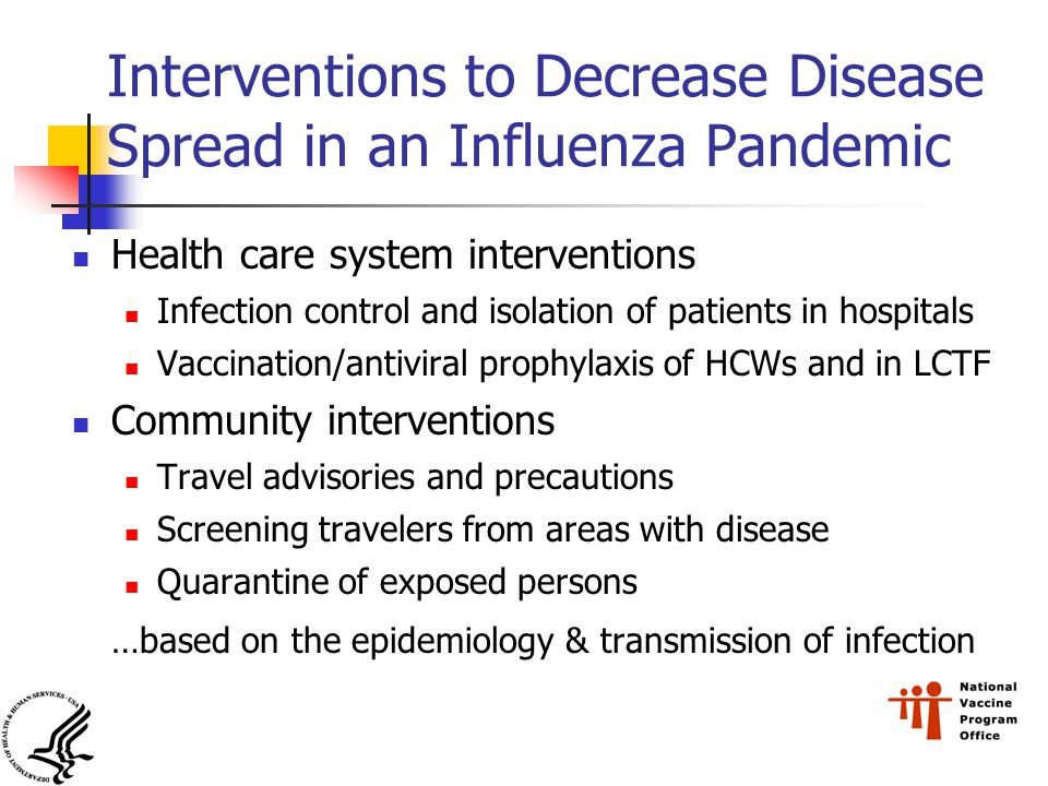 Interventions to Decrease Disease Spread in an Influenza Pandemic Health care system interventions Infection control and isolation of patients in hospitals Vaccination/antiviral prophylaxis of HCWs and in LCTF Community interventions Travel advisories and precautions Screening travelers from areas with disease Quarantine of exposed persons …based on the epidemiology & transmission of infection