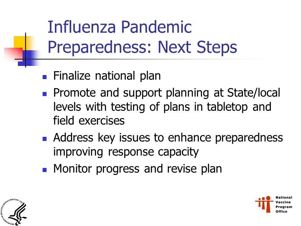 Influenza Pandemic Preparedness: Next Steps Finalize national plan Promote and support planning at State/local levels with testing of plans in tabletop and field exercises Address key issues to enhance preparedness improving response capacity Monitor progress and revise plan