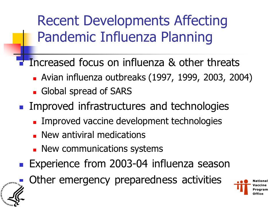 Recent Developments Affecting Pandemic Influenza Planning Increased focus on influenza & other threats Avian influenza outbreaks (1997, 1999, 2003, 2004) Global spread of SARS Improved infrastructures and technologies Improved vaccine development technologies New antiviral medications New communications systems Experience from influenza season Other emergency preparedness activities