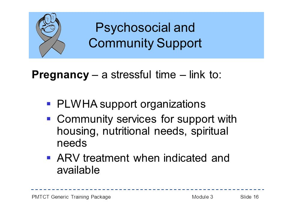PMTCT Generic Training Package Module 3 Slide 16 Psychosocial and Community Support Pregnancy – a stressful time – link to:  PLWHA support organizations  Community services for support with housing, nutritional needs, spiritual needs  ARV treatment when indicated and available