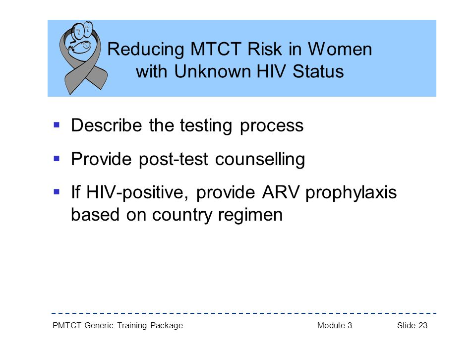 PMTCT Generic Training Package Module 3 Slide 23 Reducing MTCT Risk in Women with Unknown HIV Status  Describe the testing process  Provide post-test counselling  If HIV-positive, provide ARV prophylaxis based on country regimen