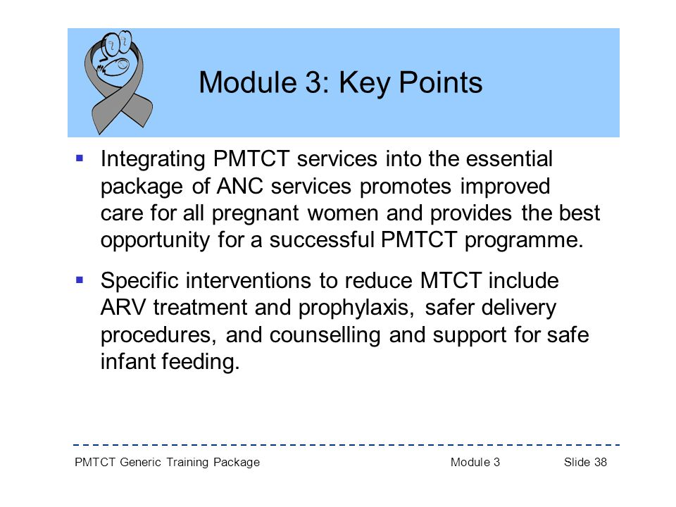 PMTCT Generic Training Package Module 3 Slide 38 Module 3: Key Points  Integrating PMTCT services into the essential package of ANC services promotes improved care for all pregnant women and provides the best opportunity for a successful PMTCT programme.